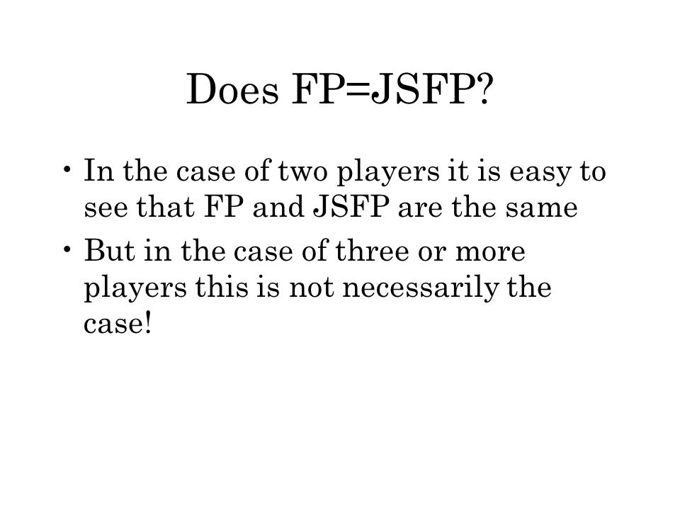 Does FP=JSFP? In the case of two players it is easy to see that FP and JSFP are the same But in the case of three or more players this is not necessar