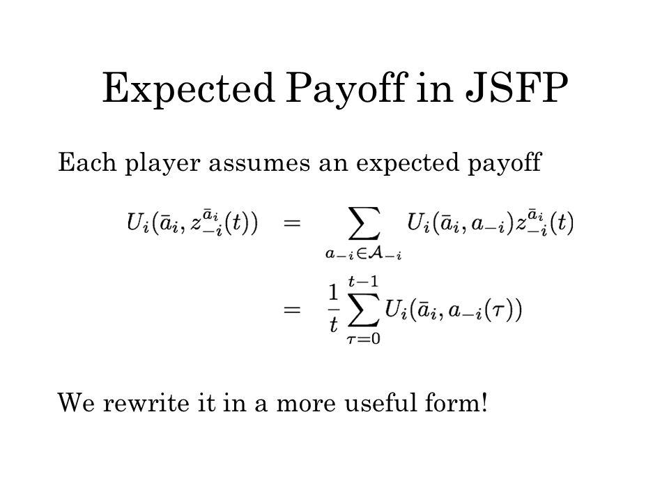 Expected Payoff in JSFP Each player assumes an expected payoff We rewrite it in a more useful form!