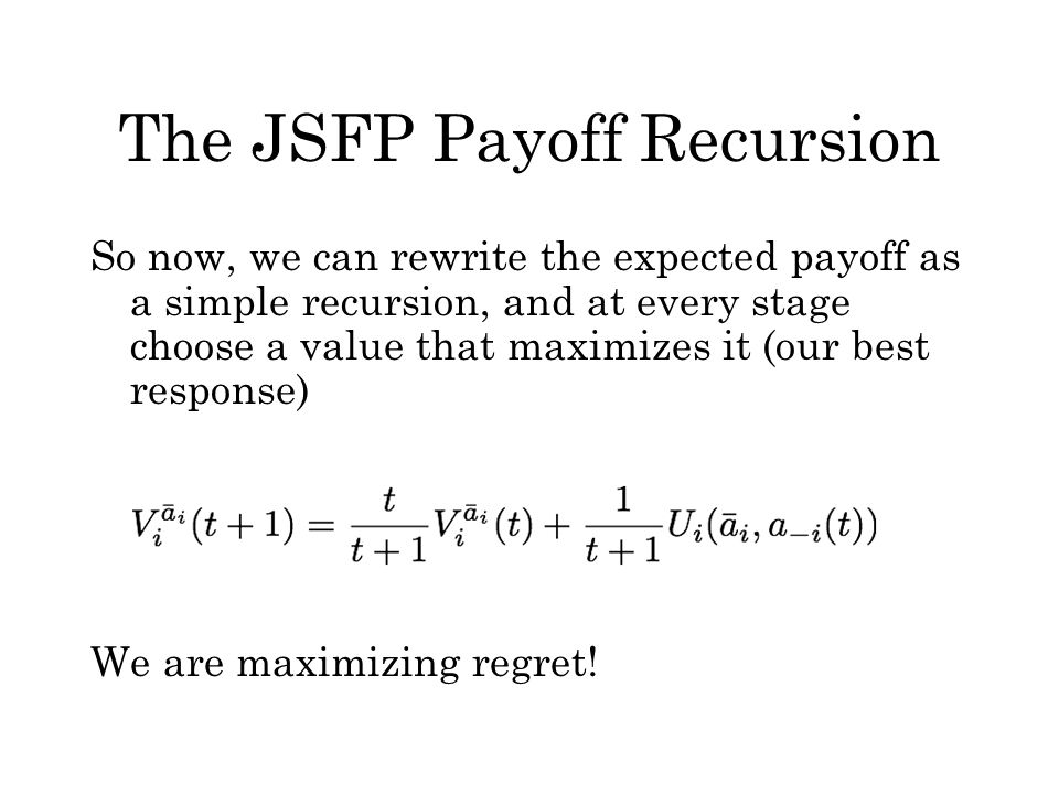 The JSFP Payoff Recursion So now, we can rewrite the expected payoff as a simple recursion, and at every stage choose a value that maximizes it (our b