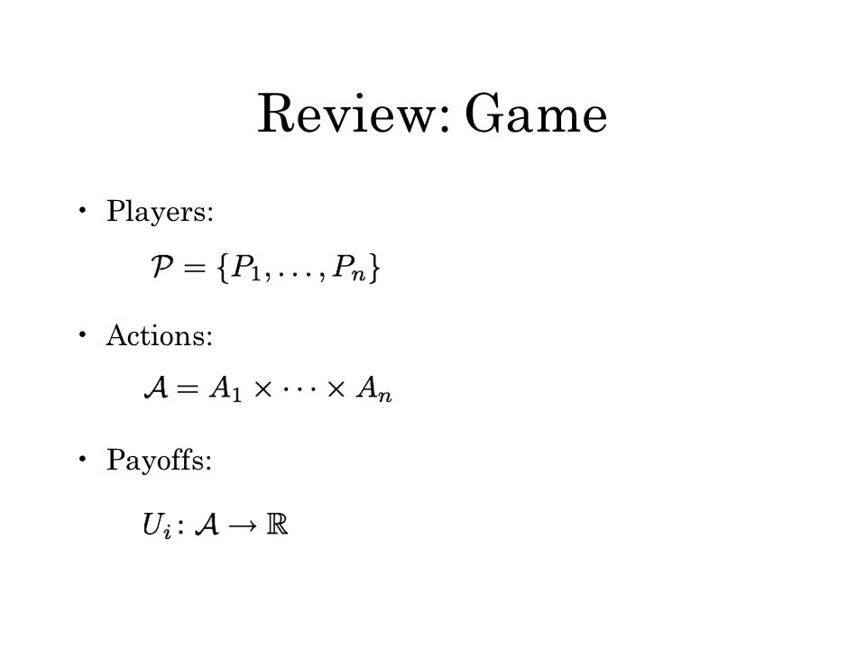 Review: Game Players: Actions: Payoffs:
