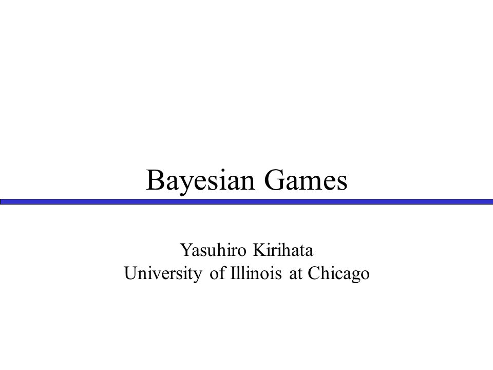 Bayesian Games Yasuhiro Kirihata University of Illinois at Chicago