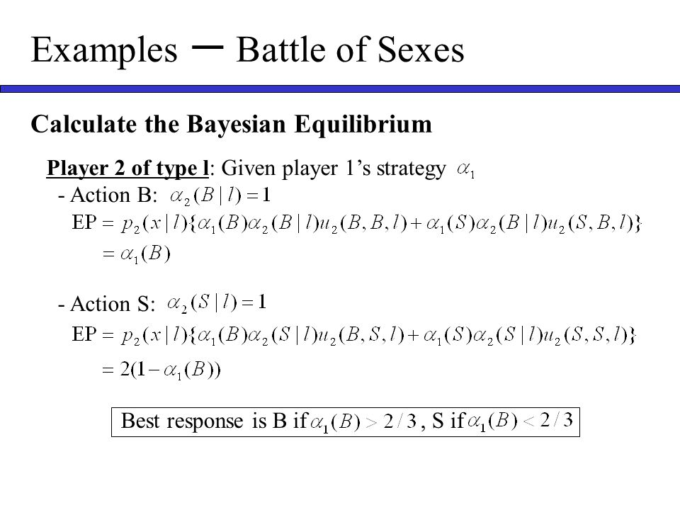 Examples ー Battle of Sexes Calculate the Bayesian Equilibrium Player 2 of type l: Given player 1's strategy - Action B: - Action S: Best response is B if, S if