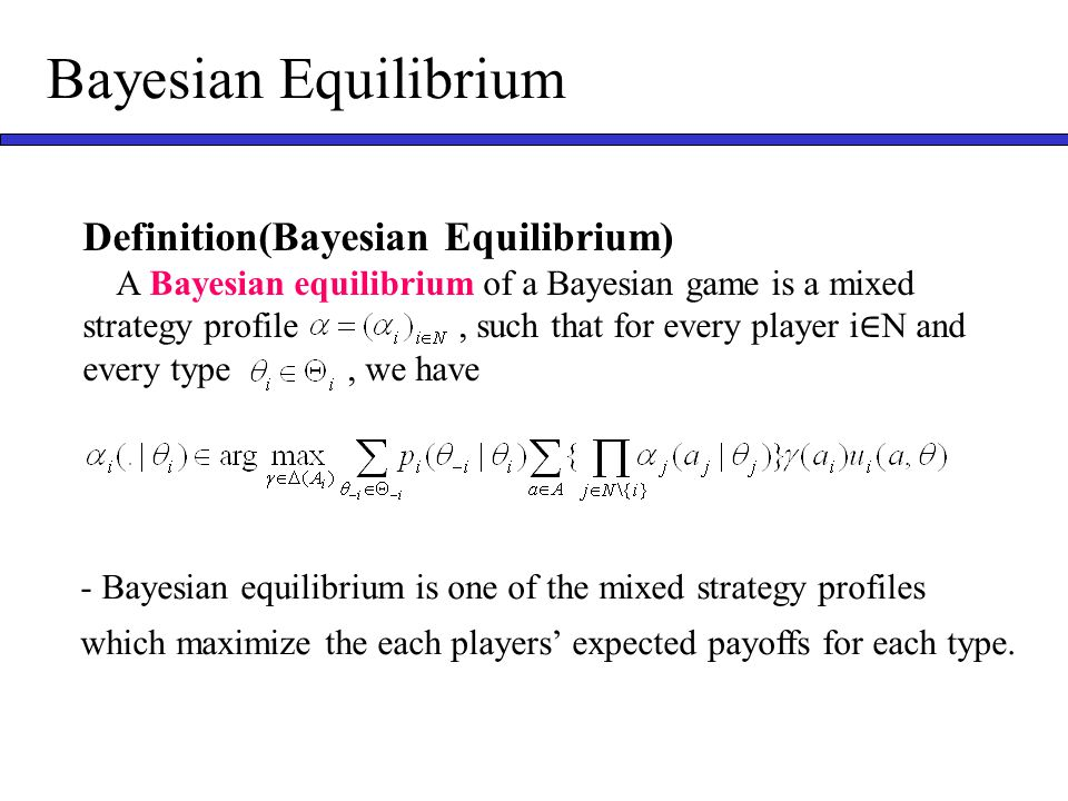 Bayesian Equilibrium Definition(Bayesian Equilibrium) A Bayesian equilibrium of a Bayesian game is a mixed strategy profile, such that for every player i ∈ N and every type, we have - Bayesian equilibrium is one of the mixed strategy profiles which maximize the each players' expected payoffs for each type.