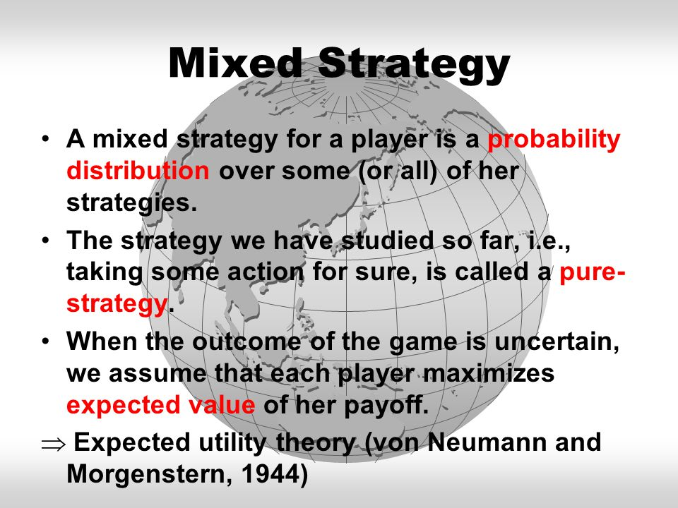 Mixed Strategy A mixed strategy for a player is a probability distribution over some (or all) of her strategies.