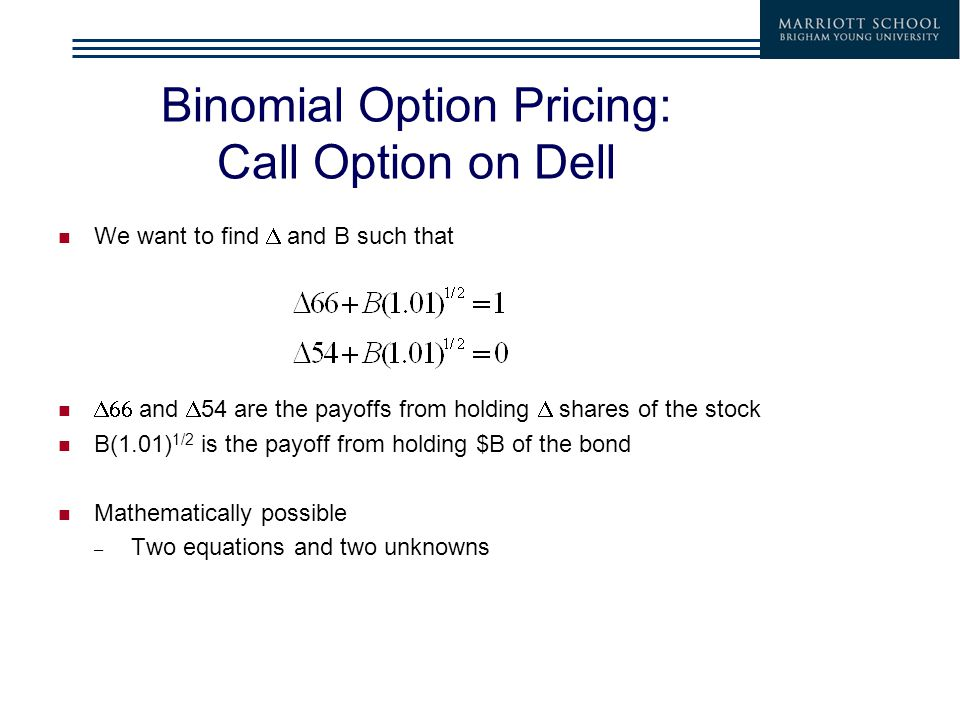 Binomial Option Pricing: Call Option on Dell We want to find  and B such that  and  54 are the payoffs from holding  shares of the stock B(1.01) 1/2 is the payoff from holding $B of the bond Mathematically possible – Two equations and two unknowns