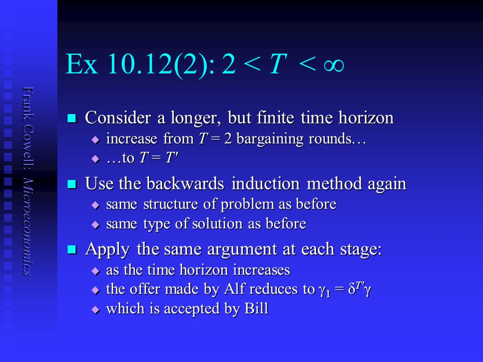Frank Cowell: Microeconomics Ex 10.12(2): 2 < T < ∞ Consider a longer, but finite time horizon Consider a longer, but finite time horizon  increase from T = 2 bargaining rounds…  …to T = T Use the backwards induction method again Use the backwards induction method again  same structure of problem as before  same type of solution as before Apply the same argument at each stage: Apply the same argument at each stage:  as the time horizon increases  the offer made by Alf reduces to  1 = δ T γ  which is accepted by Bill