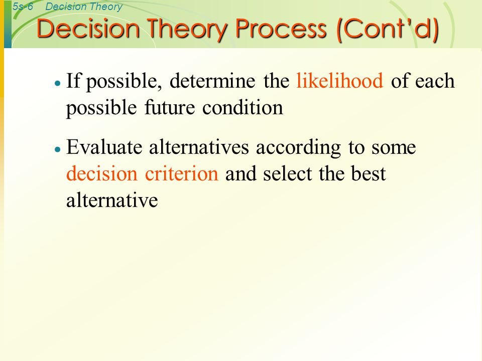 5s-6Decision Theory  If possible, determine the likelihood of each possible future condition  Evaluate alternatives according to some decision criterion and select the best alternative Decision Theory Process (Cont'd)