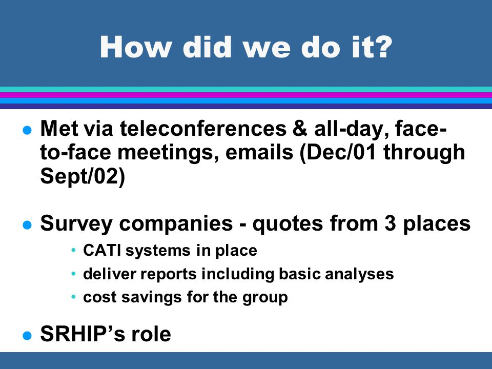 How did we do it? l Met via teleconferences & all-day, face- to-face meetings, emails (Dec/01 through Sept/02) l Survey companies - quotes from 3 plac