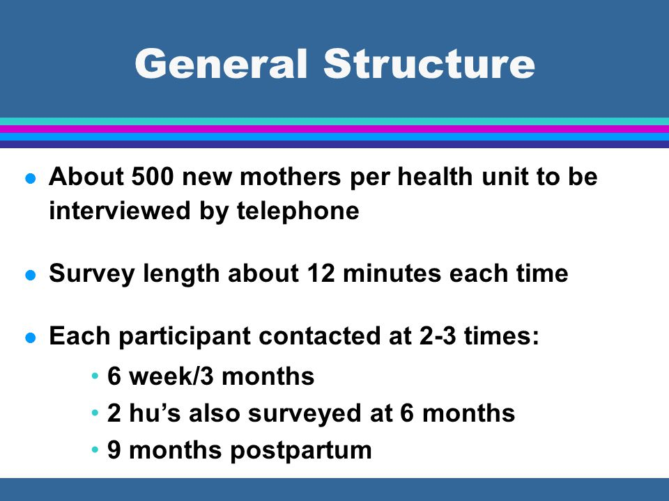 General Structure l About 500 new mothers per health unit to be interviewed by telephone l Survey length about 12 minutes each time l Each participant contacted at 2-3 times: 6 week/3 months 2 hu's also surveyed at 6 months 9 months postpartum