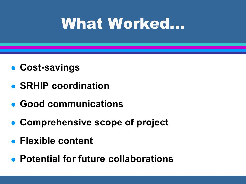 What Worked... l Cost-savings l SRHIP coordination l Good communications l Comprehensive scope of project l Flexible content l Potential for future co