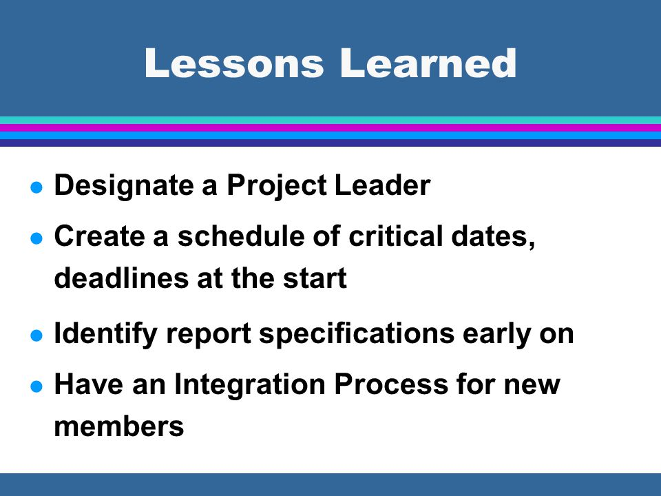 l Designate a Project Leader l Create a schedule of critical dates, deadlines at the start l Identify report specifications early on l Have an Integration Process for new members