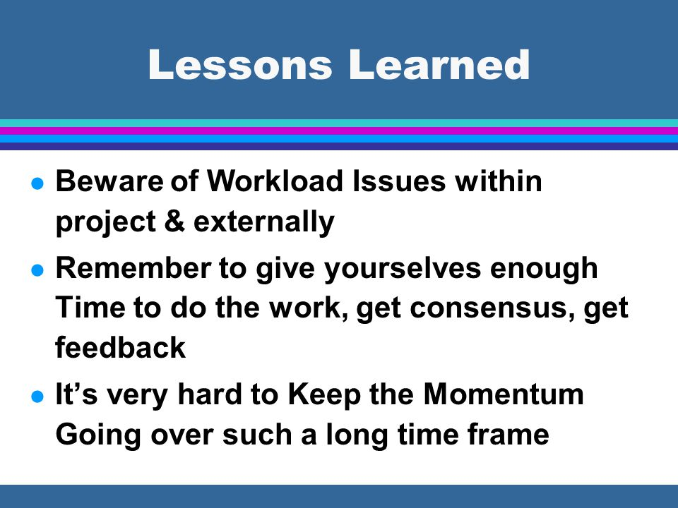 Lessons Learned l Beware of Workload Issues within project & externally l Remember to give yourselves enough Time to do the work, get consensus, get feedback l It's very hard to Keep the Momentum Going over such a long time frame