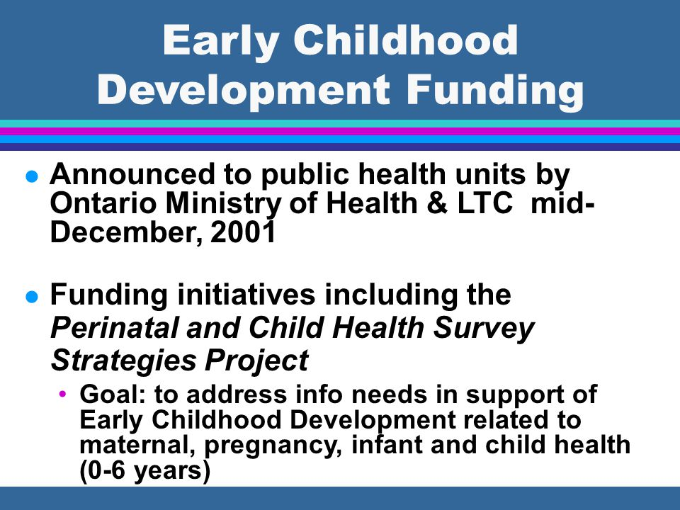 Early Childhood Development Funding l Announced to public health units by Ontario Ministry of Health & LTC mid- December, 2001 l Funding initiatives i