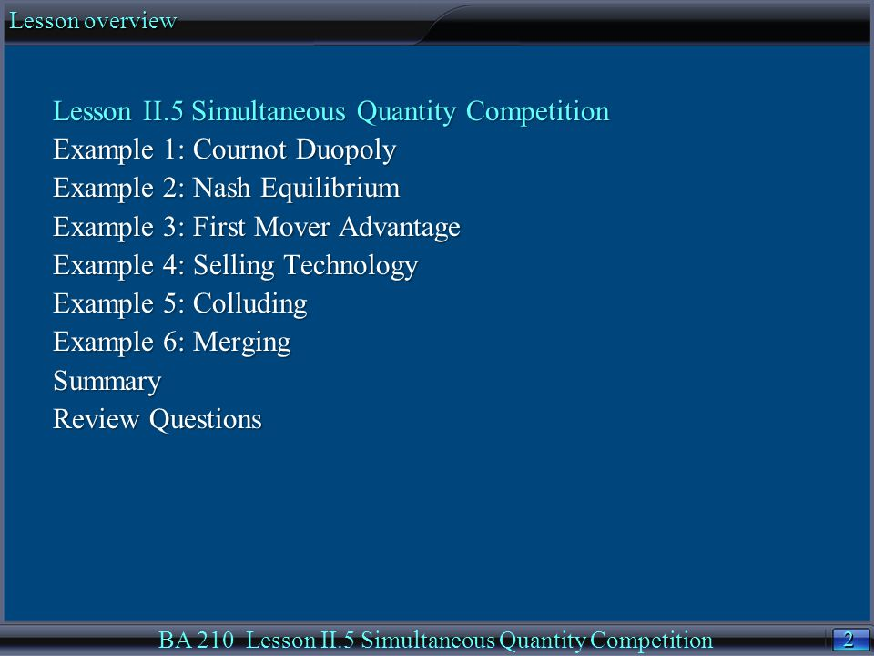 2 2 Lesson overview BA 210 Lesson II.5 Simultaneous Quantity Competition Lesson II.5 Simultaneous Quantity Competition Example 1: Cournot Duopoly Example 2: Nash Equilibrium Example 3: First Mover Advantage Example 4: Selling Technology Example 5: Colluding Example 6: Merging Summary Review Questions