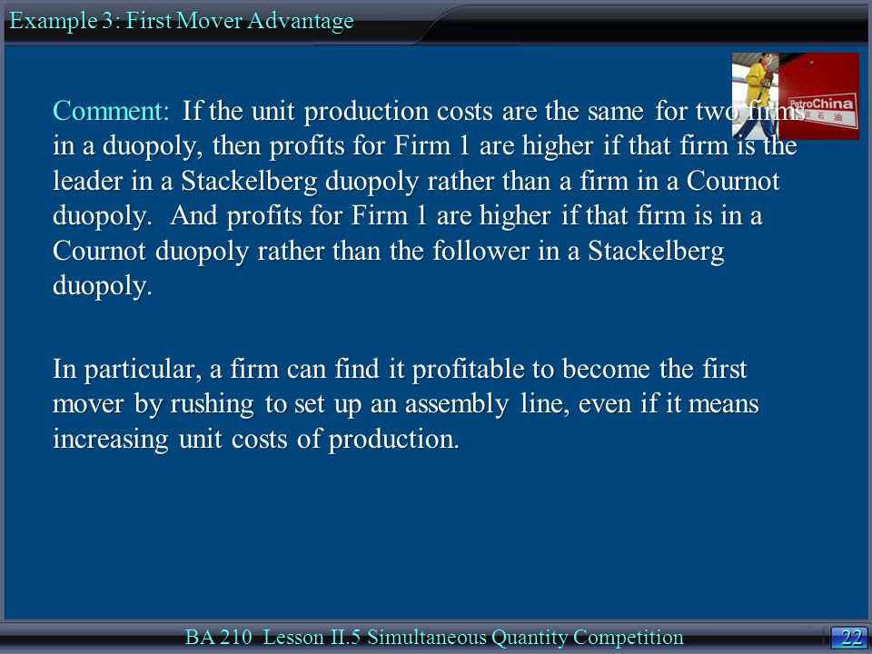 22 BA 210 Lesson II.5 Simultaneous Quantity Competition Comment: If the unit production costs are the same for two firms in a duopoly, then profits for Firm 1 are higher if that firm is the leader in a Stackelberg duopoly rather than a firm in a Cournot duopoly.
