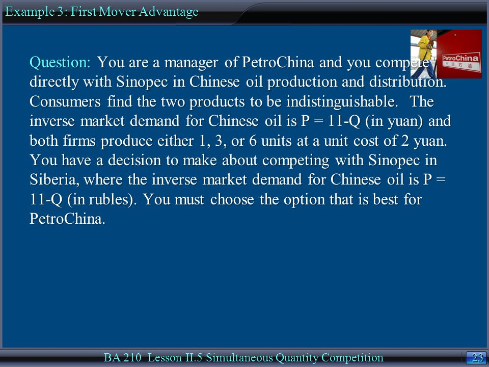 23 BA 210 Lesson II.5 Simultaneous Quantity Competition Question: You are a manager of PetroChina and you compete directly with Sinopec in Chinese oil production and distribution.