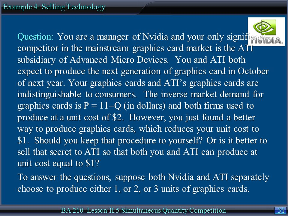 31 BA 210 Lesson II.5 Simultaneous Quantity Competition Question: You are a manager of Nvidia and your only significant competitor in the mainstream graphics card market is the ATI subsidiary of Advanced Micro Devices.