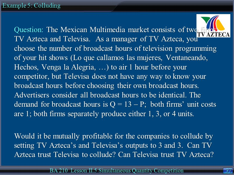 37 BA 210 Lesson II.5 Simultaneous Quantity Competition Question: The Mexican Multimedia market consists of two firms: TV Azteca and Televisa.