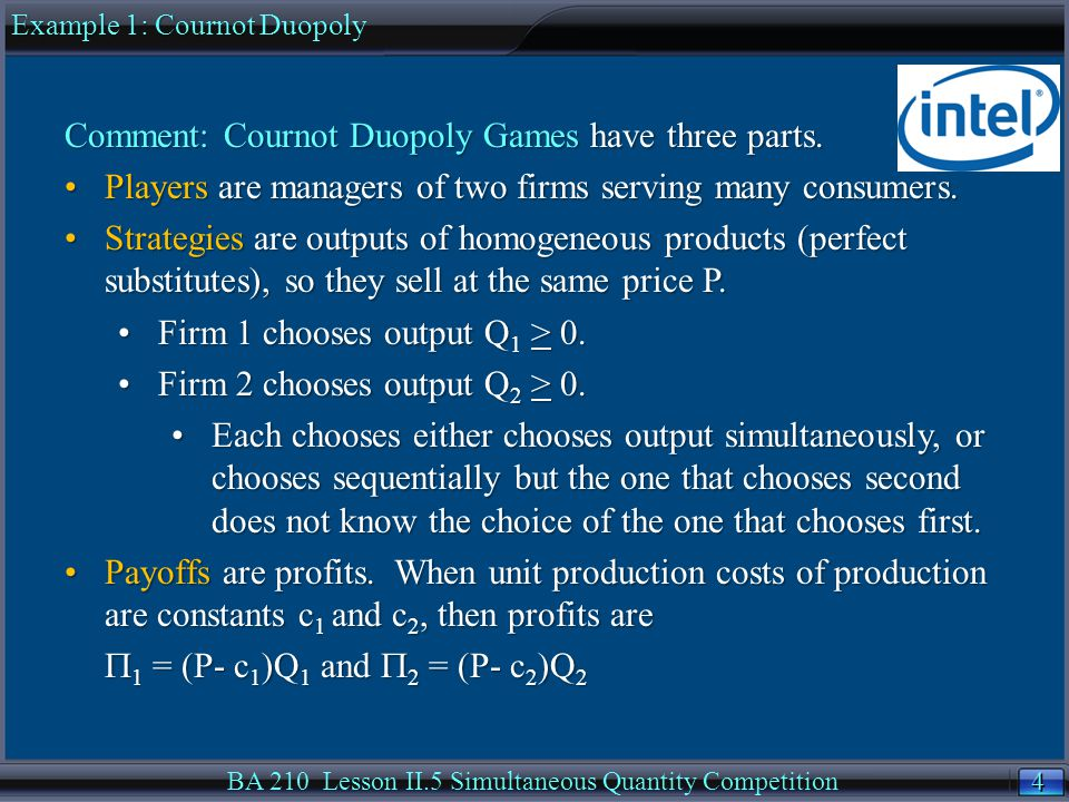 45 BA 210 Lesson II.5 Simultaneous Quantity Competition The monopoly solution for inverse demand P = 10  (Q 1 +Q 2 ), has each firm using the lowest unit costs, c 1 = 1 and c 2 = 1.