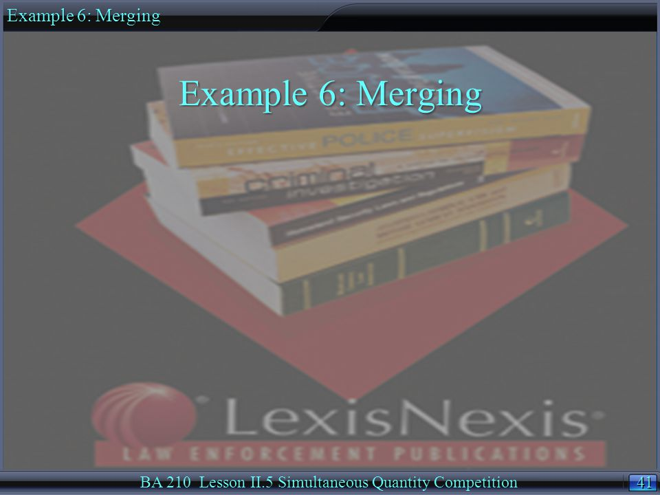 41 BA 210 Lesson II.5 Simultaneous Quantity Competition Example 6: Merging