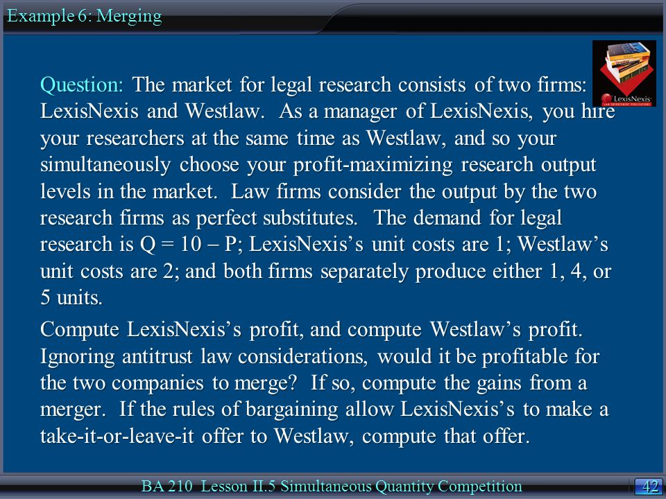 42 BA 210 Lesson II.5 Simultaneous Quantity Competition Question: The market for legal research consists of two firms: LexisNexis and Westlaw.