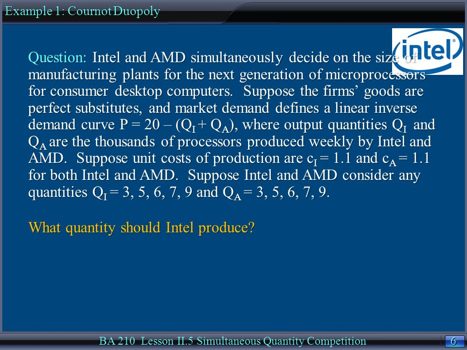 6 6 BA 210 Lesson II.5 Simultaneous Quantity Competition Question: Intel and AMD simultaneously decide on the size of manufacturing plants for the next generation of microprocessors for consumer desktop computers.