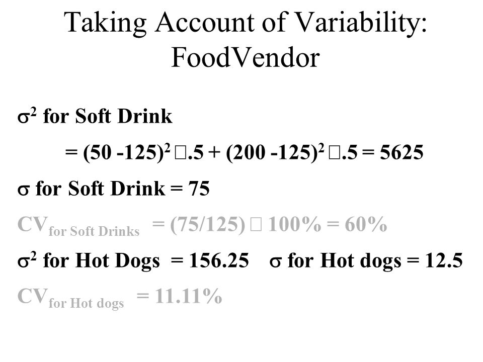Taking Account of Variability: FoodVendor  2 for Soft Drink = (50 -125) 2 .5 + (200 -125) 2 .5 = 5625  for Soft Drink = 75 CV for Soft Drinks = (7