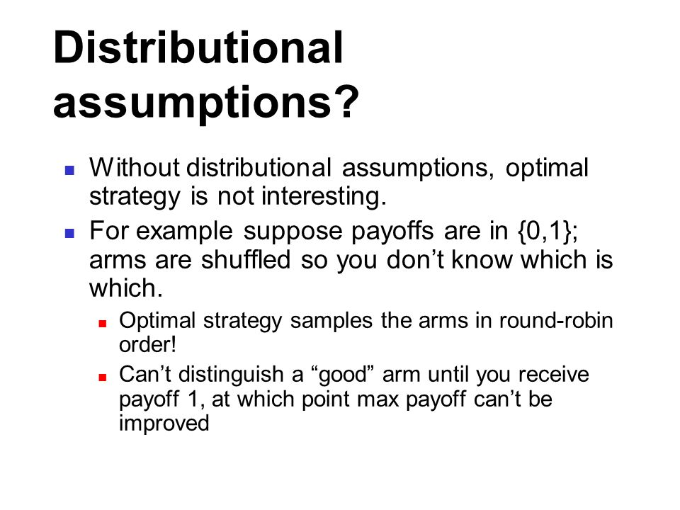 Distributional assumptions? Without distributional assumptions, optimal strategy is not interesting. For example suppose payoffs are in {0,1}; arms ar
