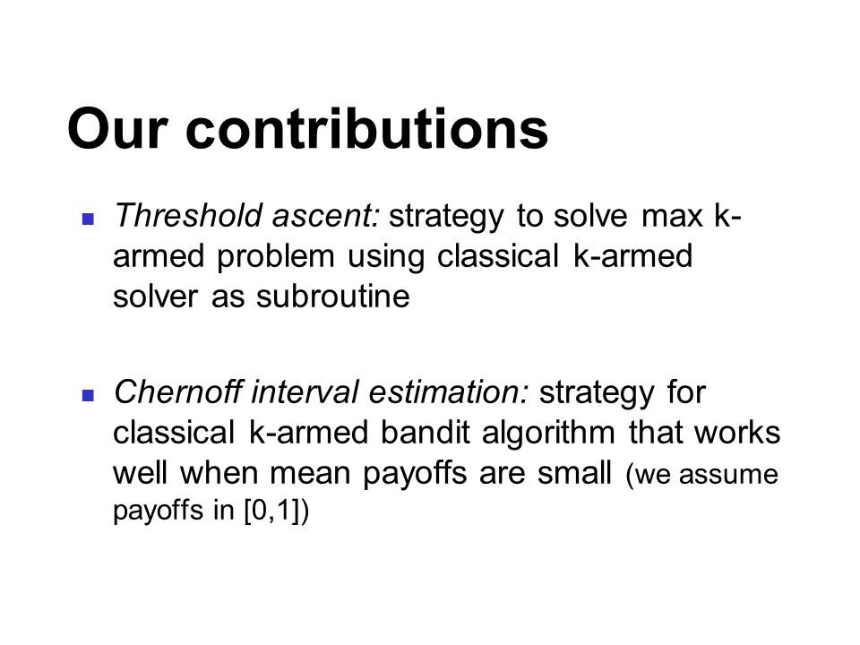 Our contributions Threshold ascent: strategy to solve max k- armed problem using classical k-armed solver as subroutine Chernoff interval estimation: strategy for classical k-armed bandit algorithm that works well when mean payoffs are small (we assume payoffs in [0,1])