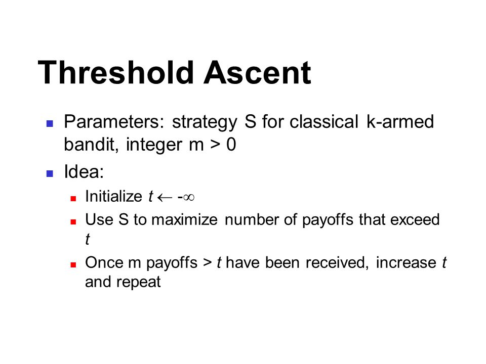Threshold Ascent Parameters: strategy S for classical k-armed bandit, integer m > 0 Idea: Initialize t  -  Use S to maximize number of payoffs that exceed t Once m payoffs > t have been received, increase t and repeat