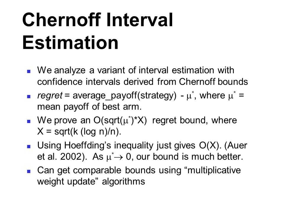 Chernoff Interval Estimation We analyze a variant of interval estimation with confidence intervals derived from Chernoff bounds regret = average_payoff(strategy) -  *, where  * = mean payoff of best arm.
