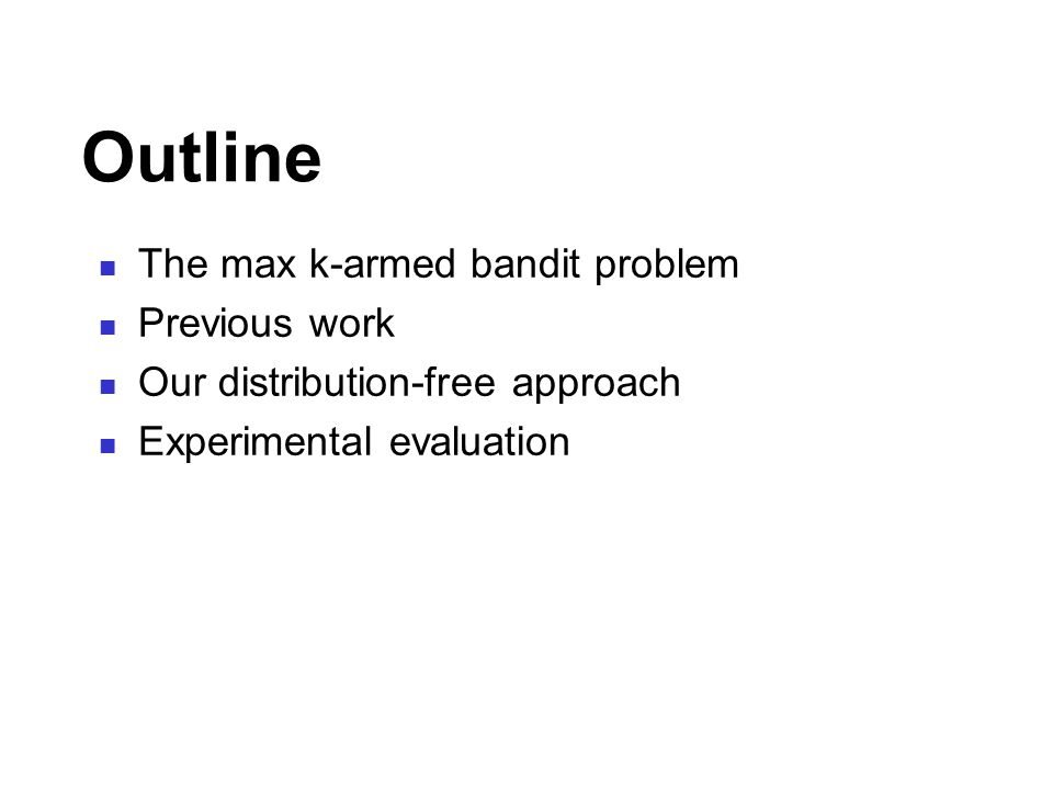 Outline The max k-armed bandit problem Previous work Our distribution-free approach Experimental evaluation