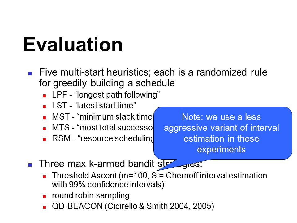 Evaluation Five multi-start heuristics; each is a randomized rule for greedily building a schedule LPF - longest path following LST - latest start time MST - minimum slack time MTS - most total successors RSM - resource scheduling method Three max k-armed bandit strategies: Threshold Ascent (m=100, S = Chernoff interval estimation with 99% confidence intervals) round robin sampling QD-BEACON (Cicirello & Smith 2004, 2005) Note: we use a less aggressive variant of interval estimation in these experiments