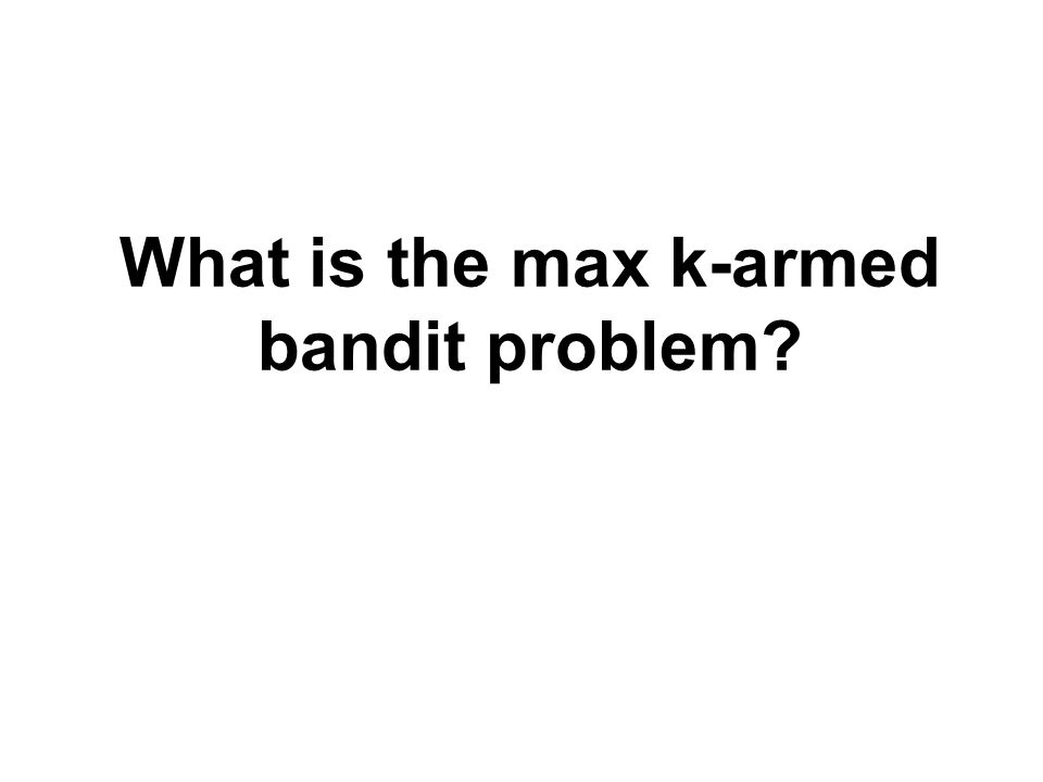 What is the max k-armed bandit problem?