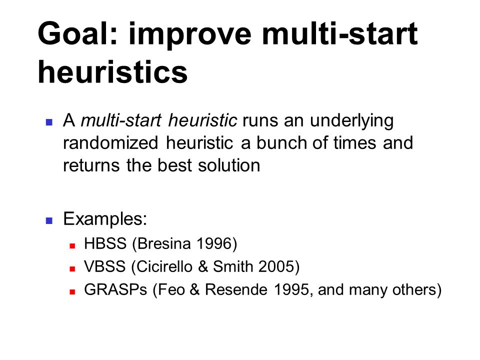 Goal: improve multi-start heuristics A multi-start heuristic runs an underlying randomized heuristic a bunch of times and returns the best solution Examples: HBSS (Bresina 1996) VBSS (Cicirello & Smith 2005) GRASPs (Feo & Resende 1995, and many others)
