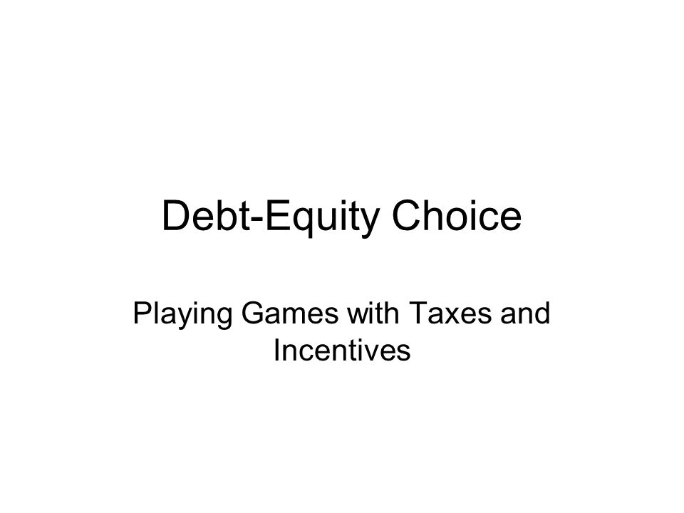 Debt-Equity Choice Playing Games with Taxes and Incentives