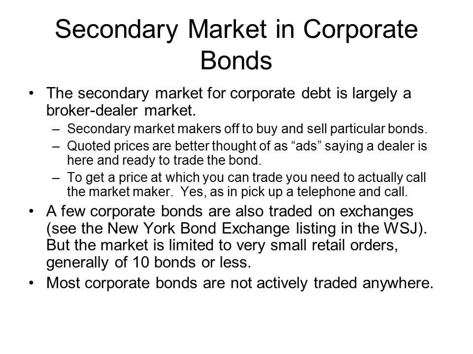Secondary Market in Corporate Bonds The secondary market for corporate debt is largely a broker-dealer market.