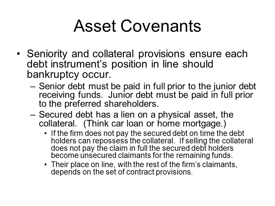 Asset Covenants Seniority and collateral provisions ensure each debt instrument's position in line should bankruptcy occur.