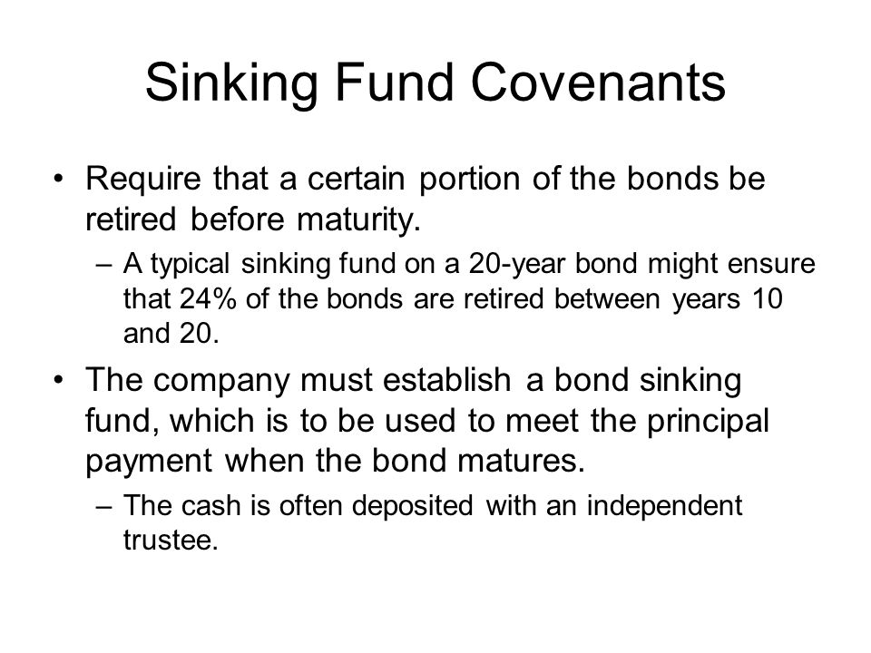 Sinking Fund Covenants Require that a certain portion of the bonds be retired before maturity.