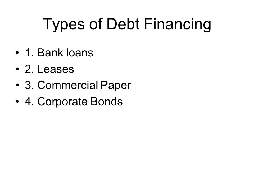 Types of Debt Financing 1. Bank loans 2. Leases 3. Commercial Paper 4. Corporate Bonds
