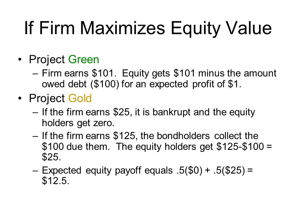 If Firm Maximizes Equity Value Project Green –Firm earns $101.
