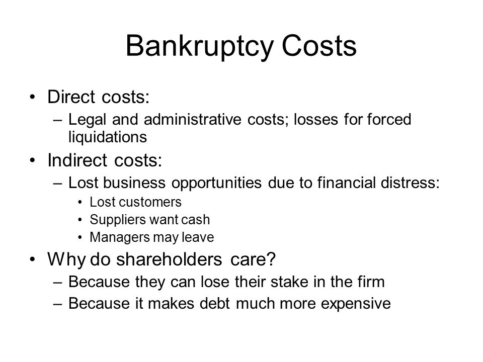 Bankruptcy Costs Direct costs: –Legal and administrative costs; losses for forced liquidations Indirect costs: –Lost business opportunities due to financial distress: Lost customers Suppliers want cash Managers may leave Why do shareholders care.