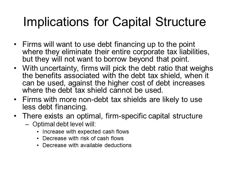 Implications for Capital Structure Firms will want to use debt financing up to the point where they eliminate their entire corporate tax liabilities, but they will not want to borrow beyond that point.