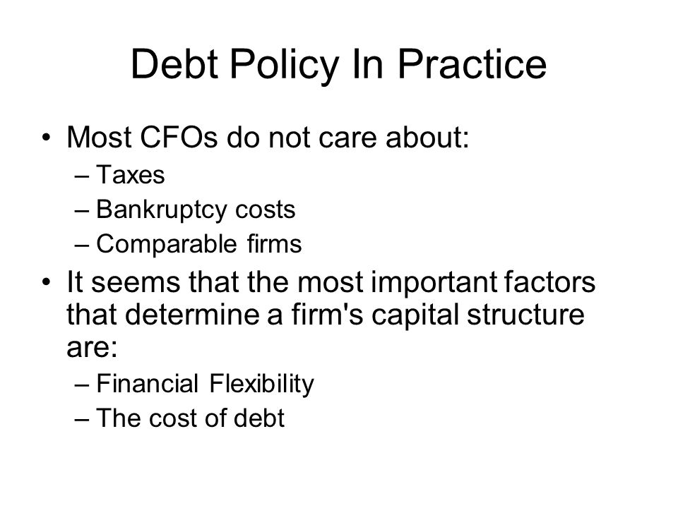 Debt Policy In Practice Most CFOs do not care about: –Taxes –Bankruptcy costs –Comparable firms It seems that the most important factors that determine a firm s capital structure are: –Financial Flexibility –The cost of debt
