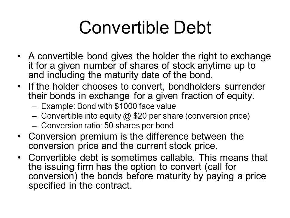 Convertible Debt A convertible bond gives the holder the right to exchange it for a given number of shares of stock anytime up to and including the maturity date of the bond.