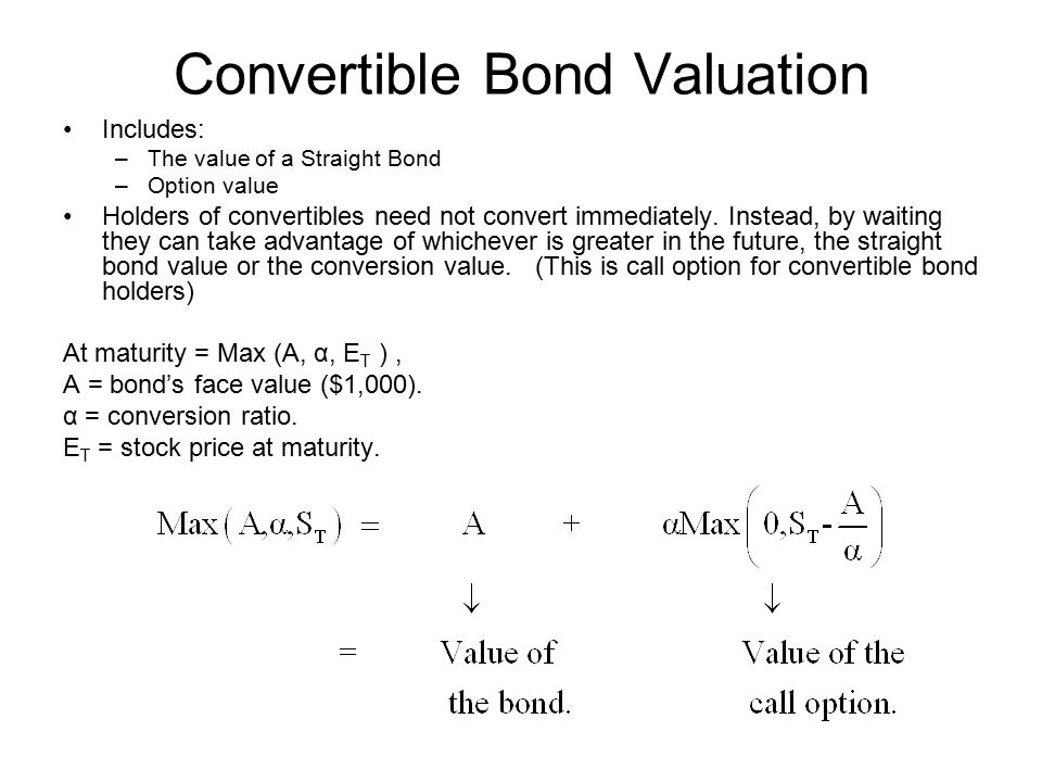 Convertible Bond Valuation Includes: –The value of a Straight Bond –Option value Holders of convertibles need not convert immediately.