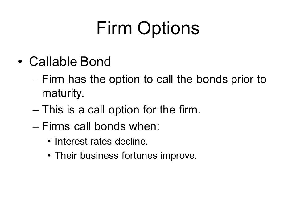 Firm Options Callable Bond –Firm has the option to call the bonds prior to maturity.