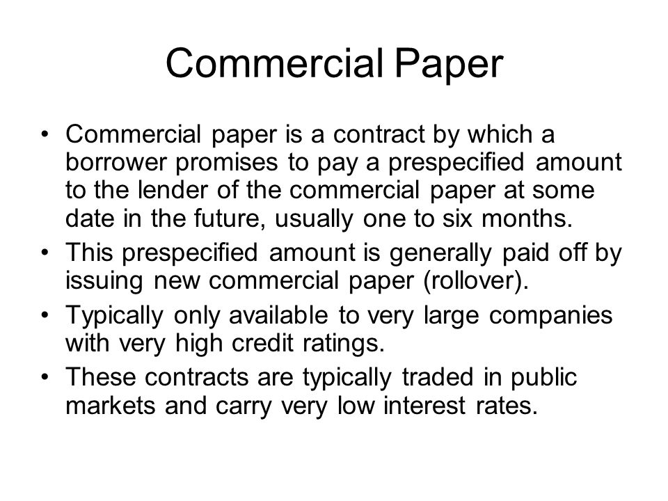 Commercial Paper Commercial paper is a contract by which a borrower promises to pay a prespecified amount to the lender of the commercial paper at some date in the future, usually one to six months.