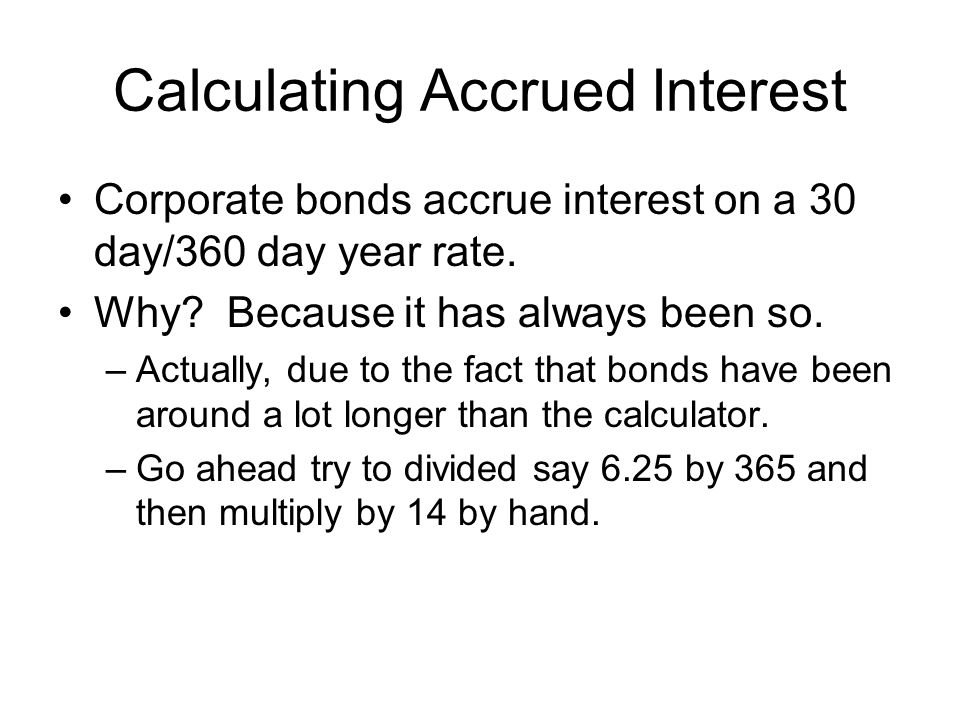 Calculating Accrued Interest Corporate bonds accrue interest on a 30 day/360 day year rate.