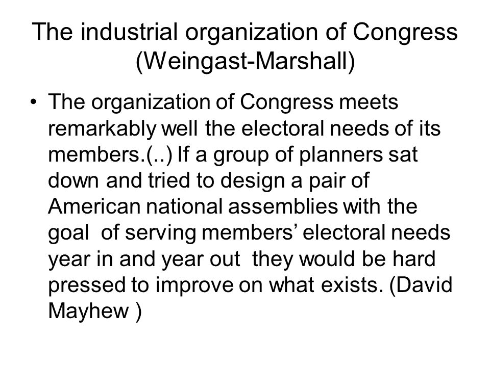The industrial organization of Congress (Weingast-Marshall) The organization of Congress meets remarkably well the electoral needs of its members.(..) If a group of planners sat down and tried to design a pair of American national assemblies with the goal of serving members' electoral needs year in and year out they would be hard pressed to improve on what exists.